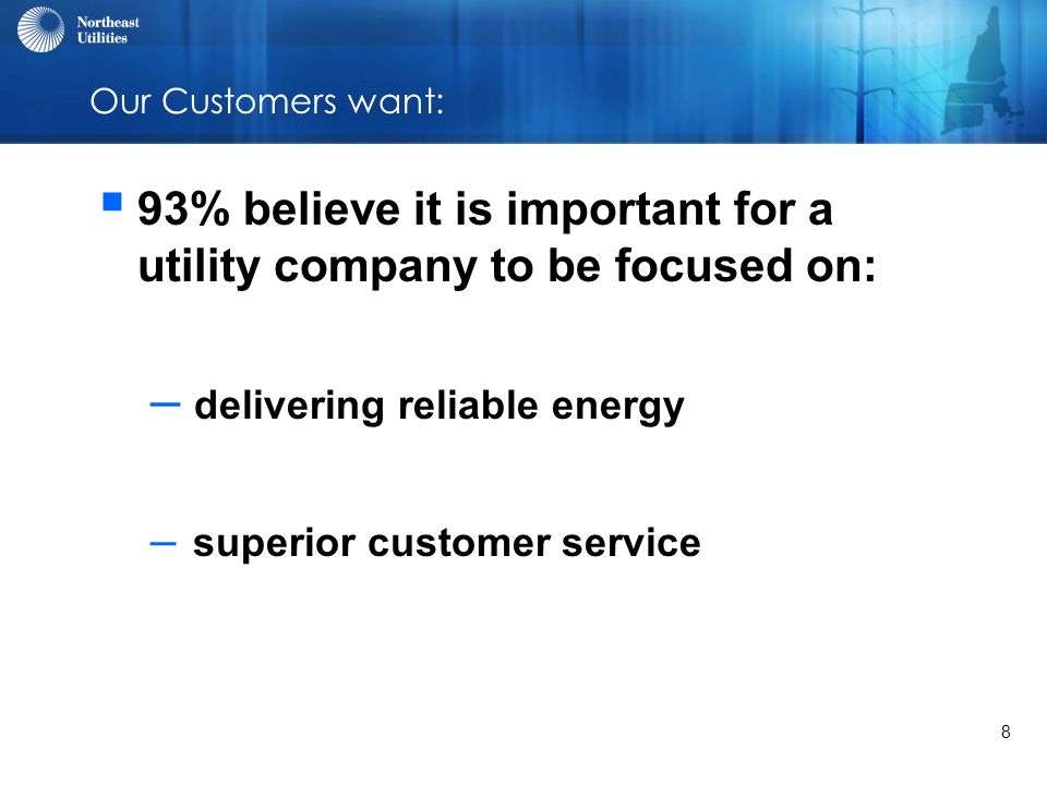 8 Our Customers want:  93% believe it is important for a utility company to be focused on: – delivering reliable energy – superior customer service