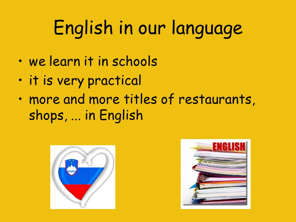 English in our language we learn it in schools it is very practical more and more titles of restaurants, shops,...