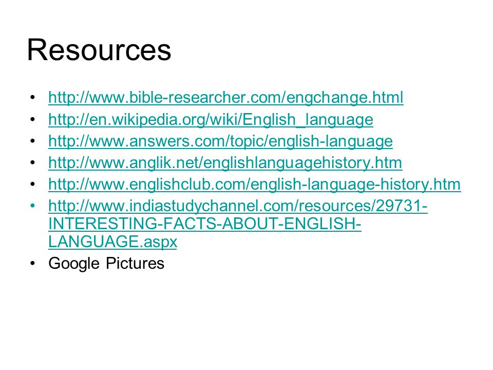 Resources http://www.bible-researcher.com/engchange.html http://en.wikipedia.org/wiki/English_language http://www.answers.com/topic/english-language http://www.anglik.net/englishlanguagehistory.htm http://www.englishclub.com/english-language-history.htm http://www.indiastudychannel.com/resources/29731- INTERESTING-FACTS-ABOUT-ENGLISH- LANGUAGE.aspxhttp://www.indiastudychannel.com/resources/29731- INTERESTING-FACTS-ABOUT-ENGLISH- LANGUAGE.aspx Google Pictures