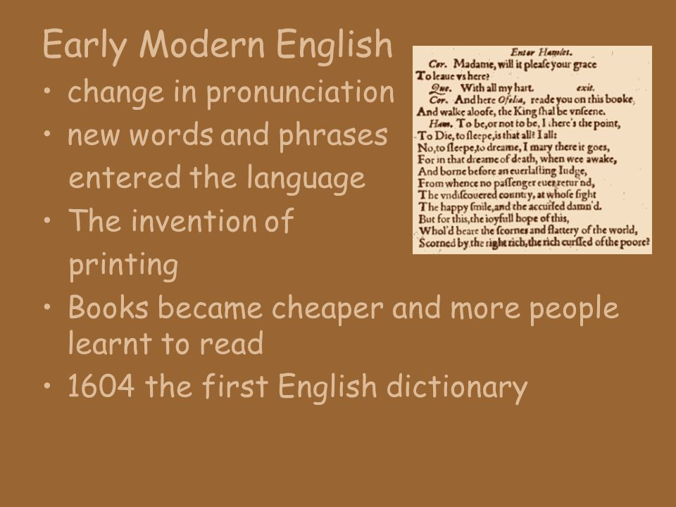 Early Modern English change in pronunciation new words and phrases entered the language The invention of printing Books became cheaper and more people