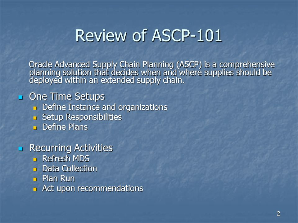2 Review of ASCP-101 Oracle Advanced Supply Chain Planning (ASCP) is a comprehensive planning solution that decides when and where supplies should be