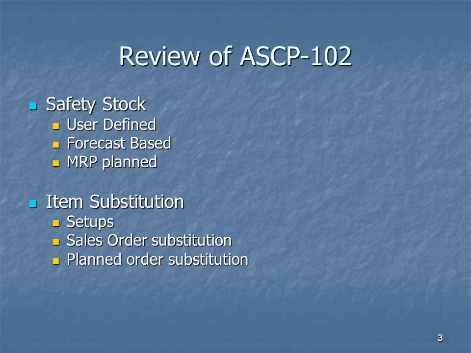 3 Review of ASCP-102 Safety Stock Safety Stock User Defined User Defined Forecast Based Forecast Based MRP planned MRP planned Item Substitution Item