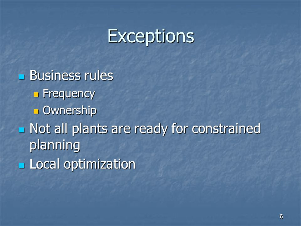 Exceptions Business rules Business rules Frequency Frequency Ownership Ownership Not all plants are ready for constrained planning Not all plants are