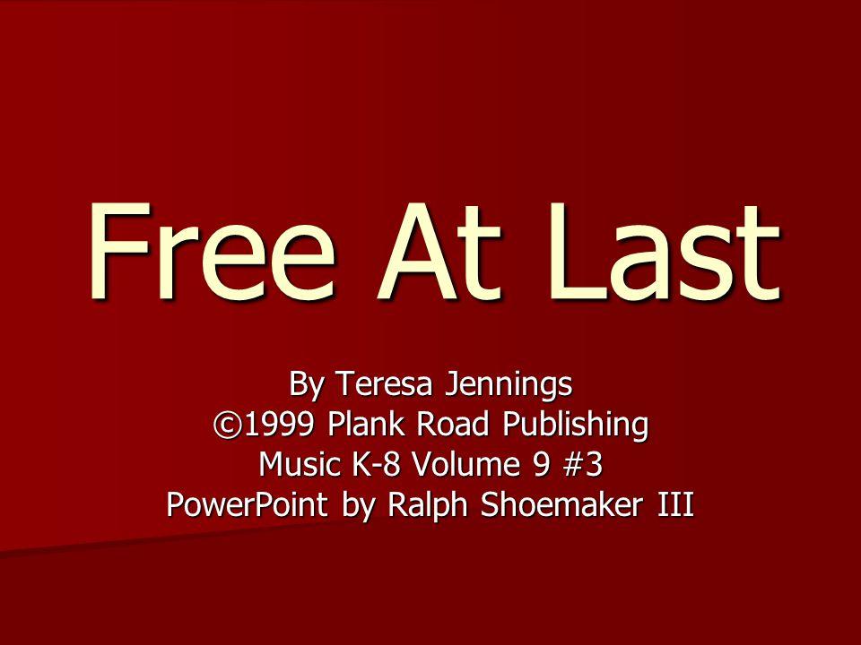 Free At Last By Teresa Jennings ©1999 Plank Road Publishing Music K-8 Volume 9 #3 PowerPoint by Ralph Shoemaker III