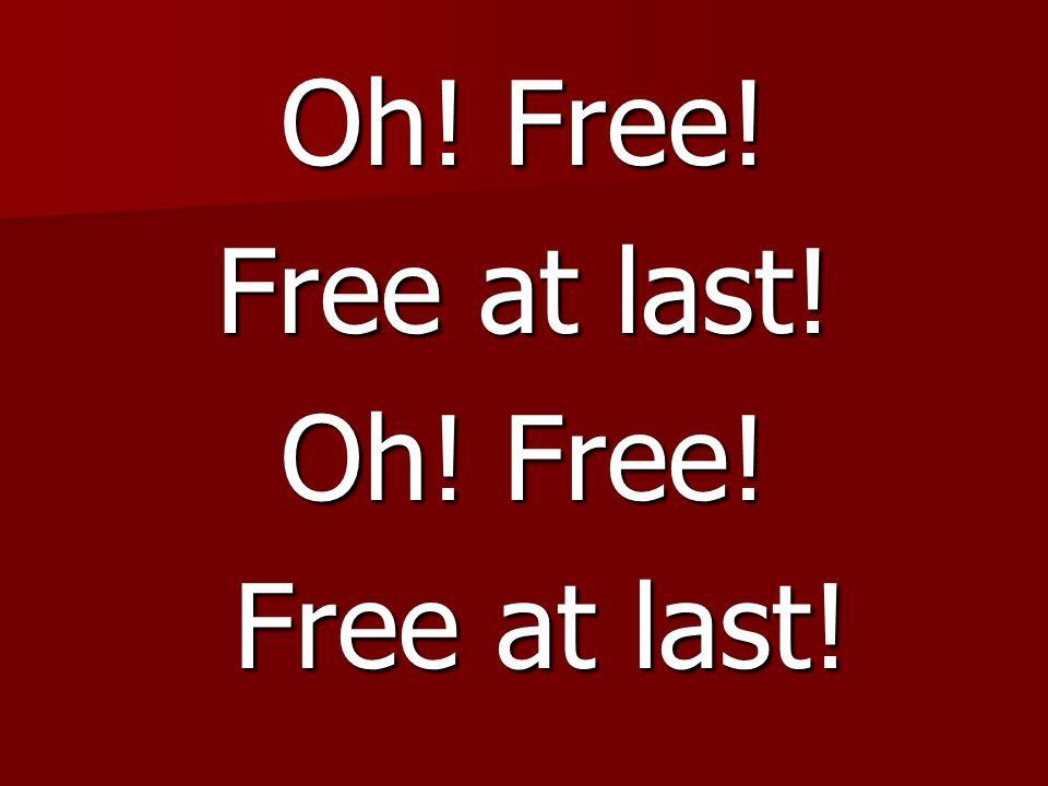 Oh! Free! Free at last! Oh! Free! Free at last! Free at last!