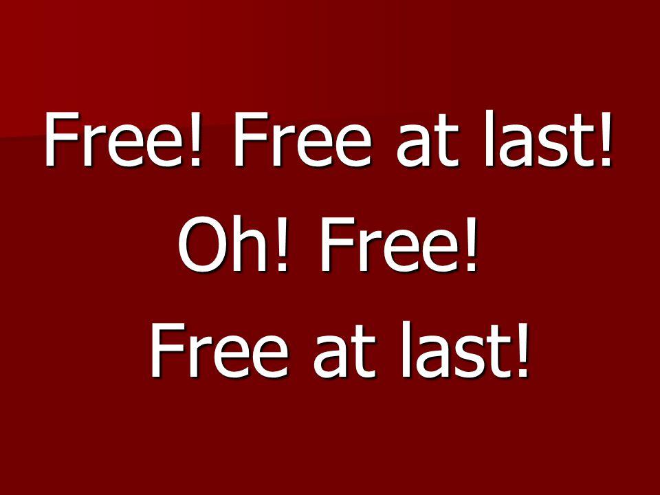 Free! Free at last! Oh! Free! Free at last! Free at last!