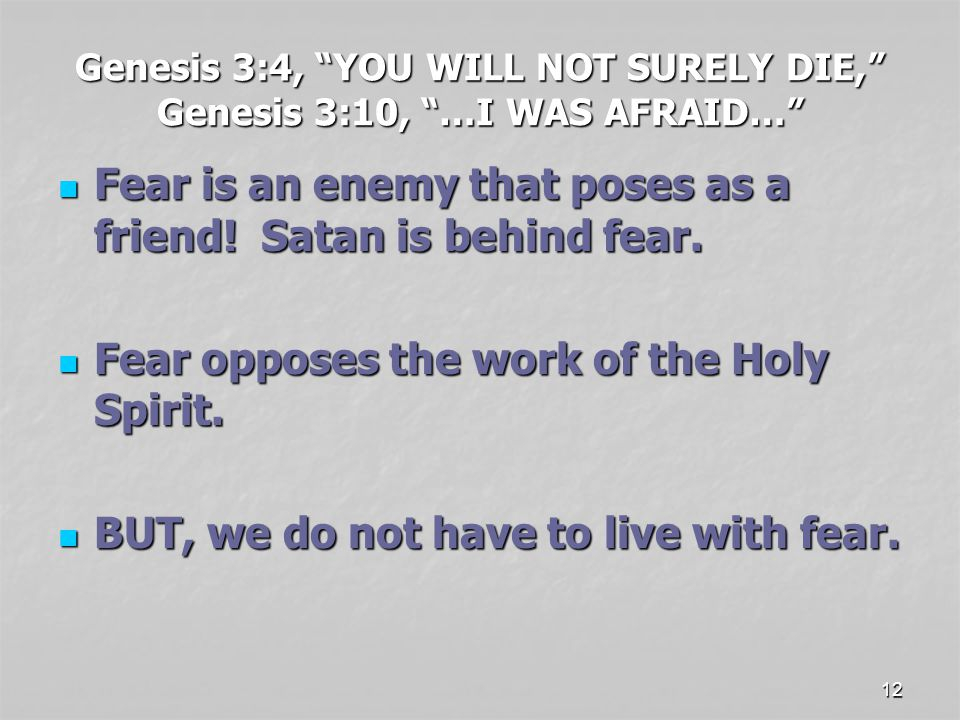 12 Genesis 3:4, YOU WILL NOT SURELY DIE, Genesis 3:10, …I WAS AFRAID… Fear is an enemy that poses as a friend.