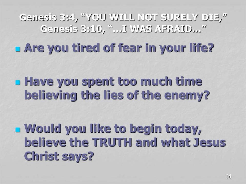 14 Genesis 3:4, YOU WILL NOT SURELY DIE, Genesis 3:10, …I WAS AFRAID… Are you tired of fear in your life.