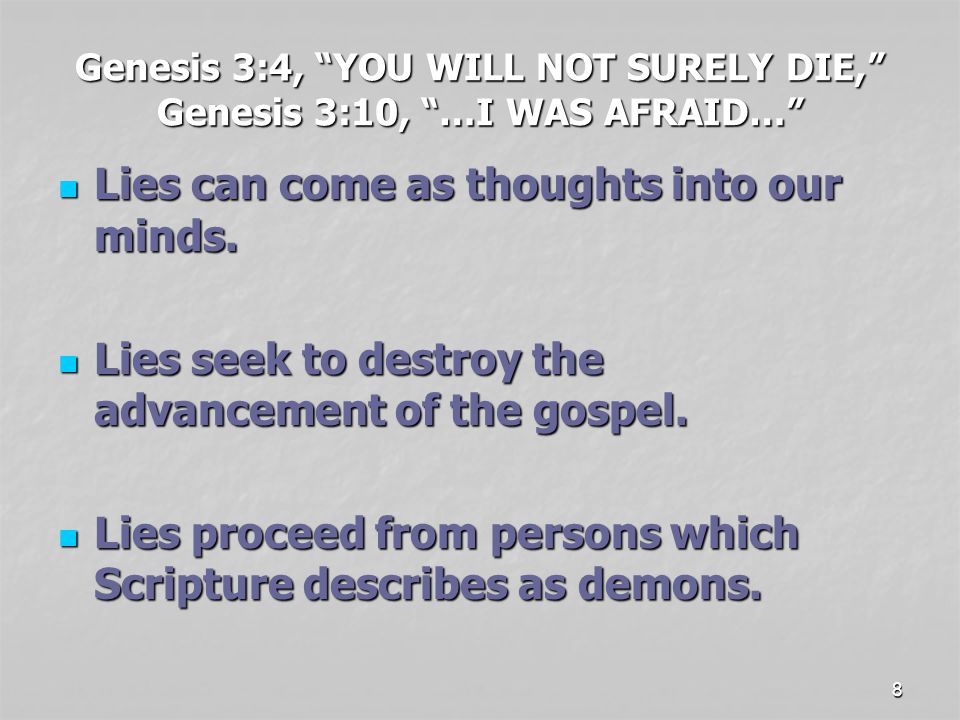 8 Genesis 3:4, YOU WILL NOT SURELY DIE, Genesis 3:10, …I WAS AFRAID… Lies can come as thoughts into our minds.
