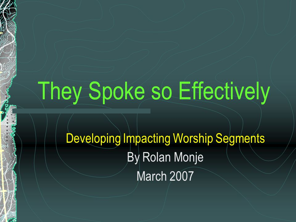 They Spoke so Effectively Developing Impacting Worship Segments By Rolan Monje March 2007