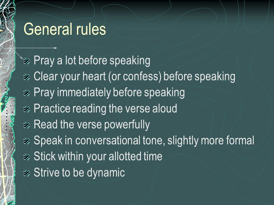 General rules Pray a lot before speaking Clear your heart (or confess) before speaking Pray immediately before speaking Practice reading the verse aloud Read the verse powerfully Speak in conversational tone, slightly more formal Stick within your allotted time Strive to be dynamic