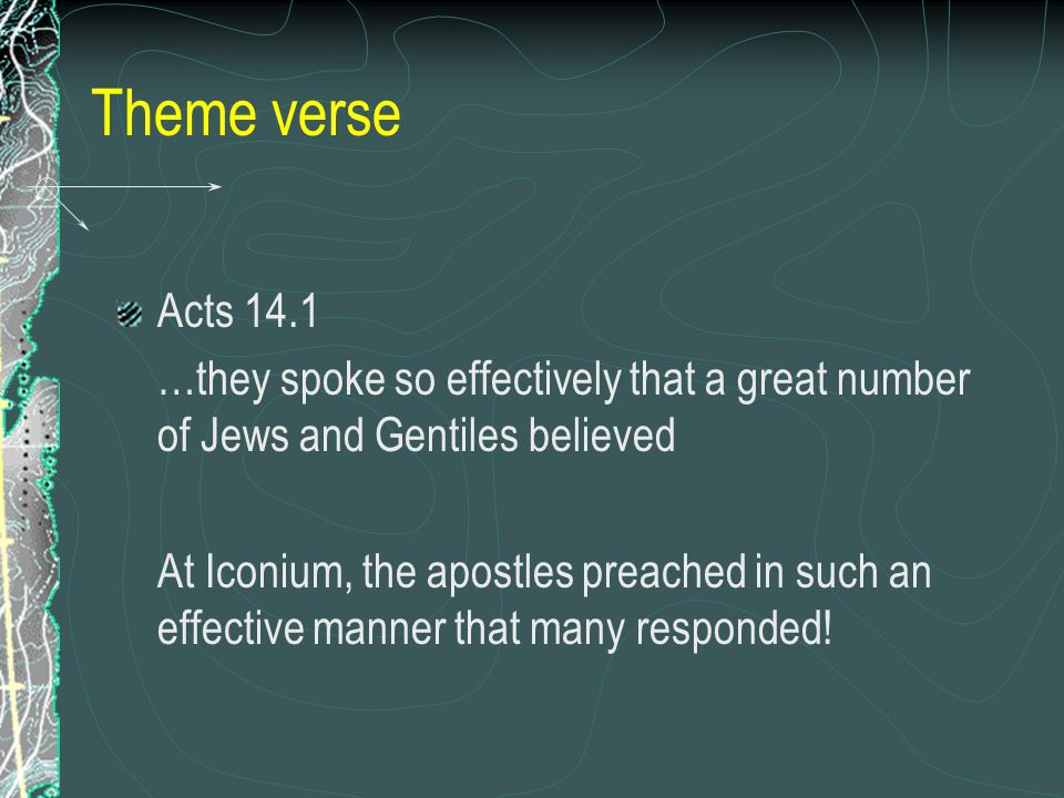 Theme verse Acts 14.1 …they spoke so effectively that a great number of Jews and Gentiles believed At Iconium, the apostles preached in such an effective manner that many responded!