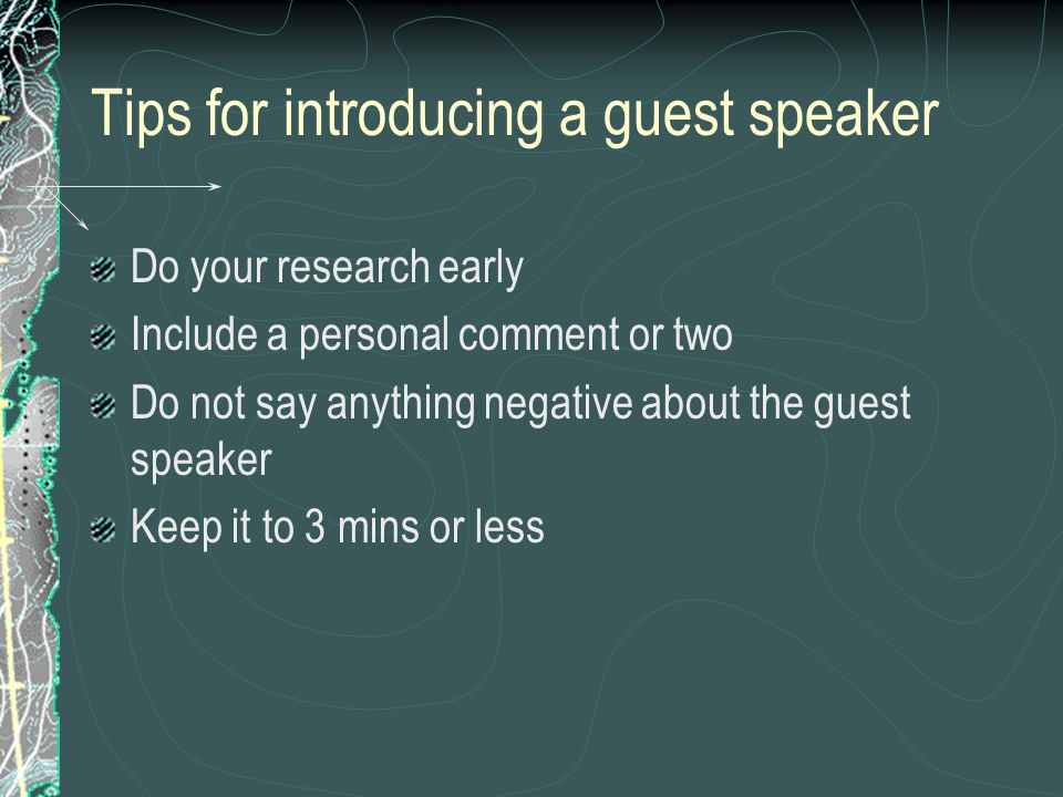 Tips for introducing a guest speaker Do your research early Include a personal comment or two Do not say anything negative about the guest speaker Keep it to 3 mins or less