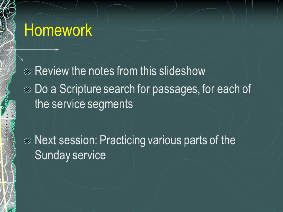 Homework Review the notes from this slideshow Do a Scripture search for passages, for each of the service segments Next session: Practicing various parts of the Sunday service