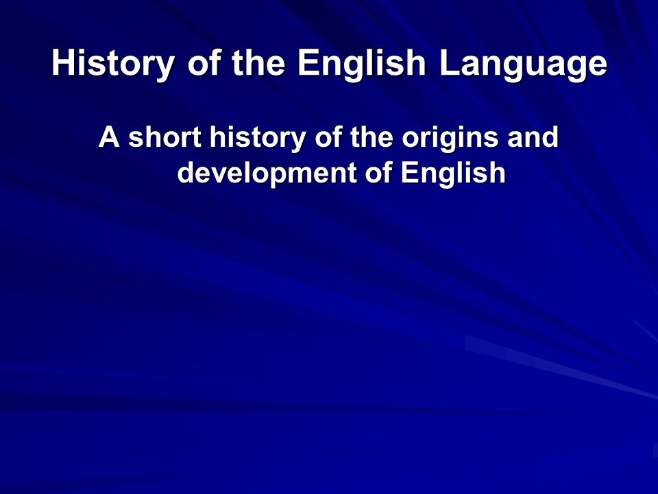 History of the English Language A short history of the origins and development of English