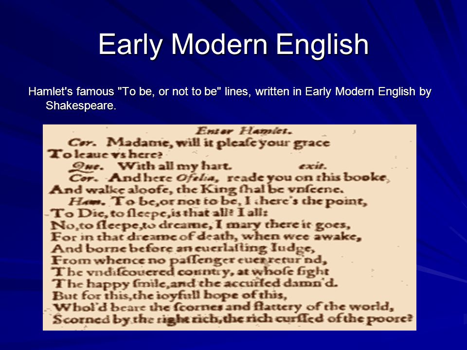 Early Modern English Hamlet s famous To be, or not to be lines, written in Early Modern English by Shakespeare.