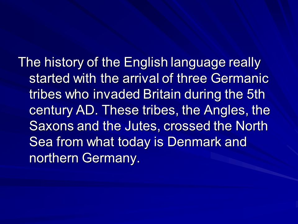 The history of the English language really started with the arrival of three Germanic tribes who invaded Britain during the 5th century AD.