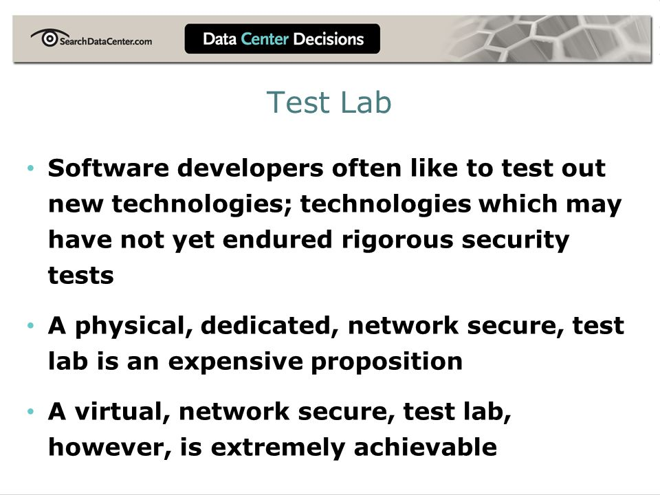 Test Lab Software developers often like to test out new technologies; technologies which may have not yet endured rigorous security tests A physical, dedicated, network secure, test lab is an expensive proposition A virtual, network secure, test lab, however, is extremely achievable