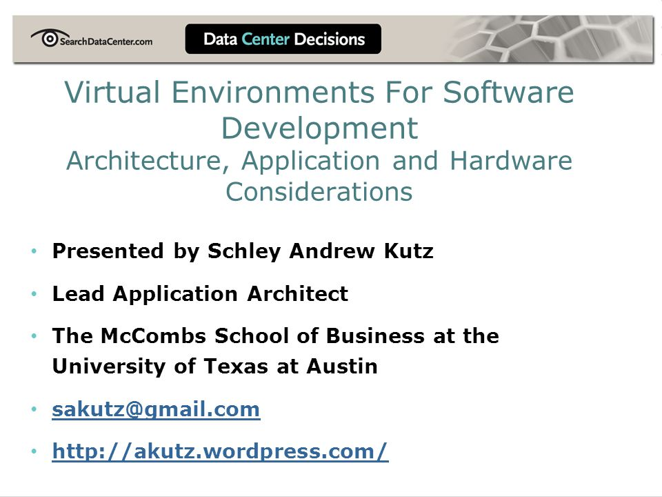 Virtual Environments For Software Development Architecture, Application and Hardware Considerations Presented by Schley Andrew Kutz Lead Application Architect The McCombs School of Business at the University of Texas at Austin sakutz@gmail.com http://akutz.wordpress.com/