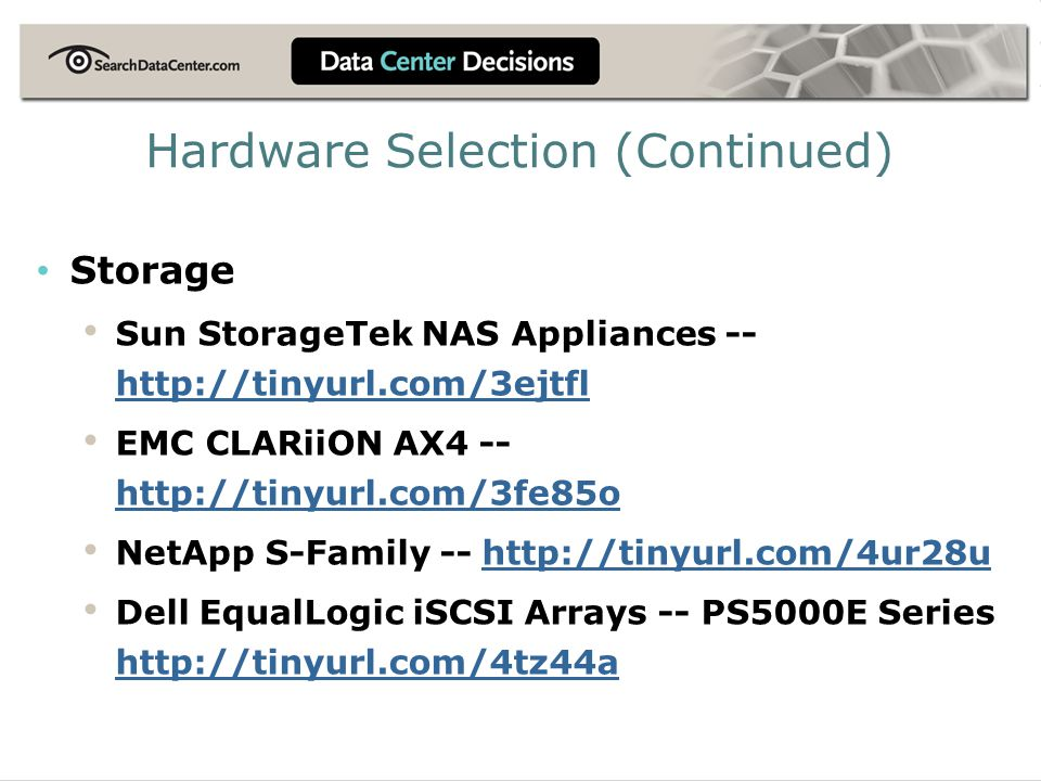 Storage Sun StorageTek NAS Appliances -- http://tinyurl.com/3ejtfl http://tinyurl.com/3ejtfl EMC CLARiiON AX4 -- http://tinyurl.com/3fe85o http://tinyurl.com/3fe85o NetApp S-Family -- http://tinyurl.com/4ur28uhttp://tinyurl.com/4ur28u Dell EqualLogic iSCSI Arrays -- PS5000E Series http://tinyurl.com/4tz44a http://tinyurl.com/4tz44a Hardware Selection (Continued)
