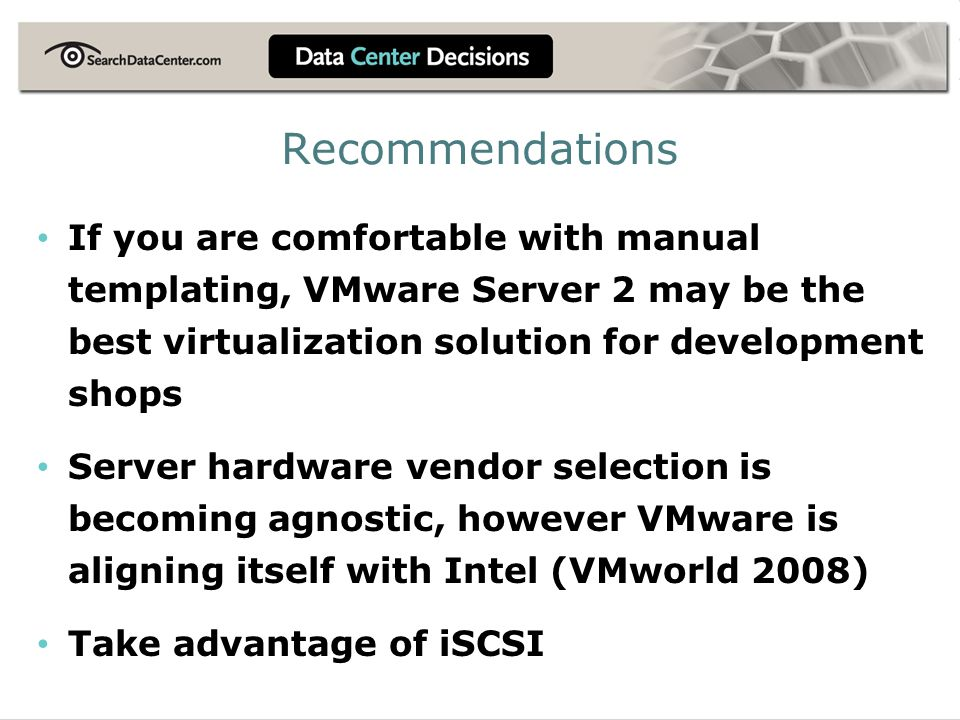 Recommendations If you are comfortable with manual templating, VMware Server 2 may be the best virtualization solution for development shops Server hardware vendor selection is becoming agnostic, however VMware is aligning itself with Intel (VMworld 2008) Take advantage of iSCSI