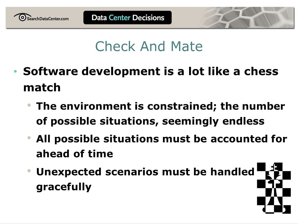 Check And Mate Software development is a lot like a chess match The environment is constrained; the number of possible situations, seemingly endless All possible situations must be accounted for ahead of time Unexpected scenarios must be handled gracefully