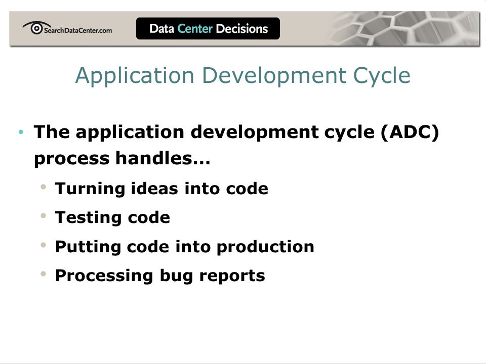 Application Development Cycle The application development cycle (ADC) process handles… Turning ideas into code Testing code Putting code into production Processing bug reports