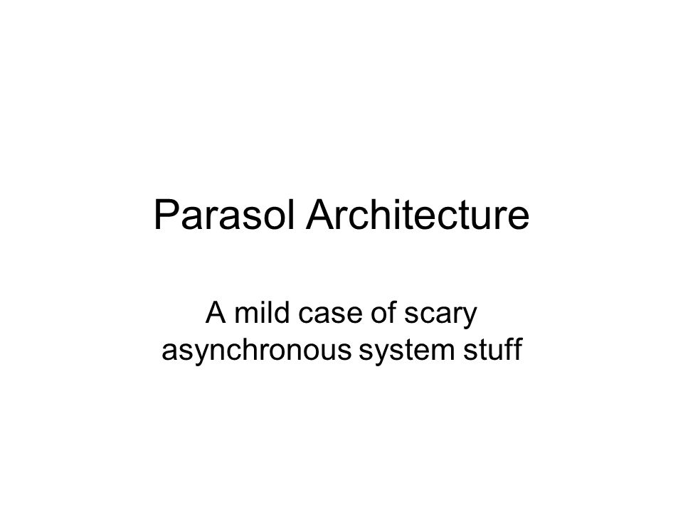 Parasol Architecture A mild case of scary asynchronous system stuff