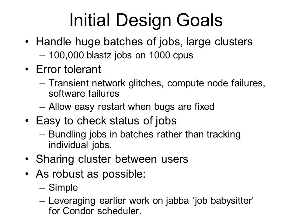 Initial Design Goals Handle huge batches of jobs, large clusters –100,000 blastz jobs on 1000 cpus Error tolerant –Transient network glitches, compute node failures, software failures –Allow easy restart when bugs are fixed Easy to check status of jobs –Bundling jobs in batches rather than tracking individual jobs.