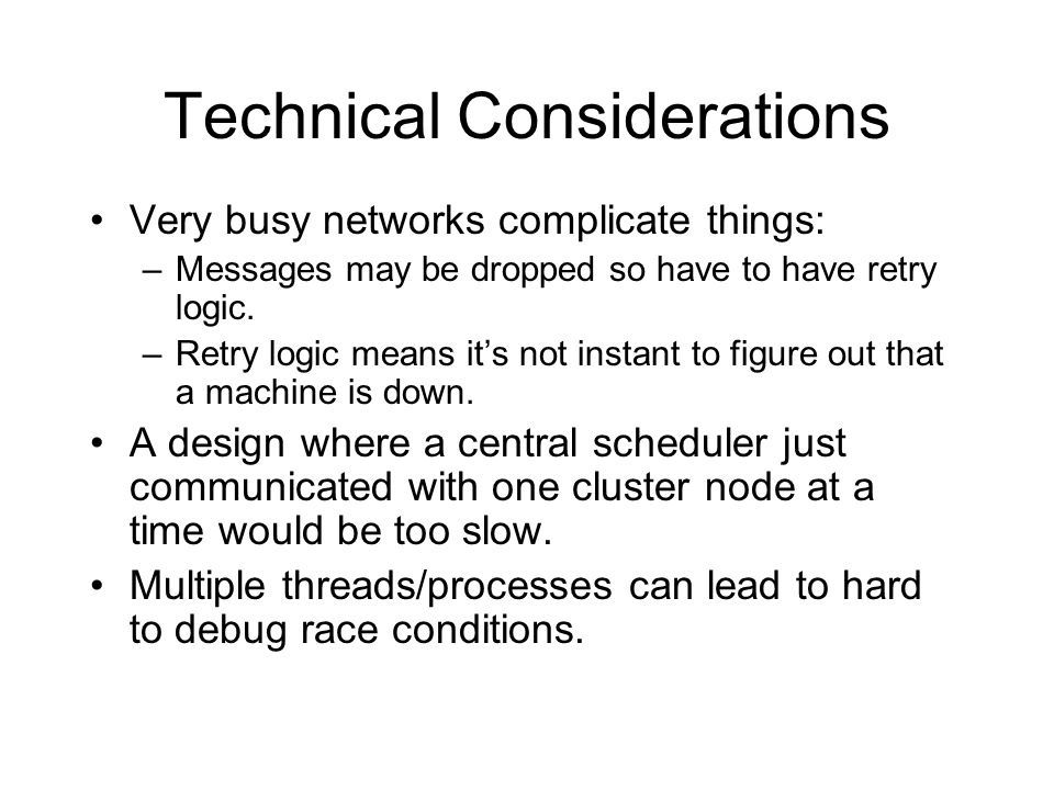Technical Considerations Very busy networks complicate things: –Messages may be dropped so have to have retry logic.