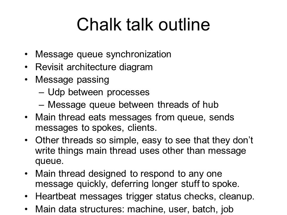 Chalk talk outline Message queue synchronization Revisit architecture diagram Message passing –Udp between processes –Message queue between threads of hub Main thread eats messages from queue, sends messages to spokes, clients.