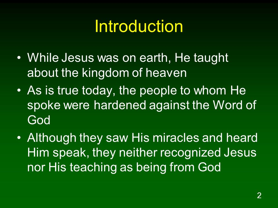 2 Introduction While Jesus was on earth, He taught about the kingdom of heaven As is true today, the people to whom He spoke were hardened against the Word of God Although they saw His miracles and heard Him speak, they neither recognized Jesus nor His teaching as being from God