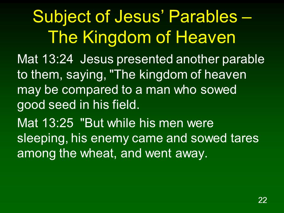 22 Subject of Jesus' Parables – The Kingdom of Heaven Mat 13:24 Jesus presented another parable to them, saying, The kingdom of heaven may be compared to a man who sowed good seed in his field.
