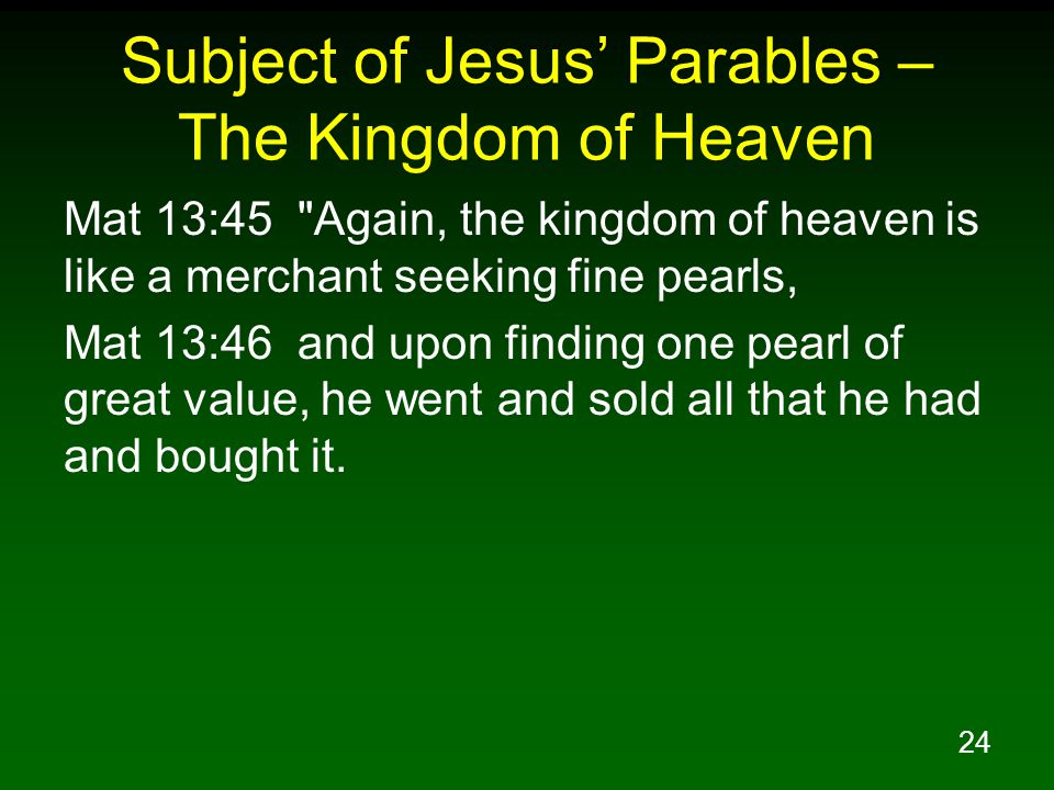 24 Subject of Jesus' Parables – The Kingdom of Heaven Mat 13:45 Again, the kingdom of heaven is like a merchant seeking fine pearls, Mat 13:46 and upon finding one pearl of great value, he went and sold all that he had and bought it.