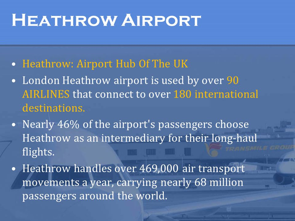 Heathrow Airport Heathrow: Airport Hub Of The UK London Heathrow airport is used by over 90 AIRLINES that connect to over 180 international destinations.