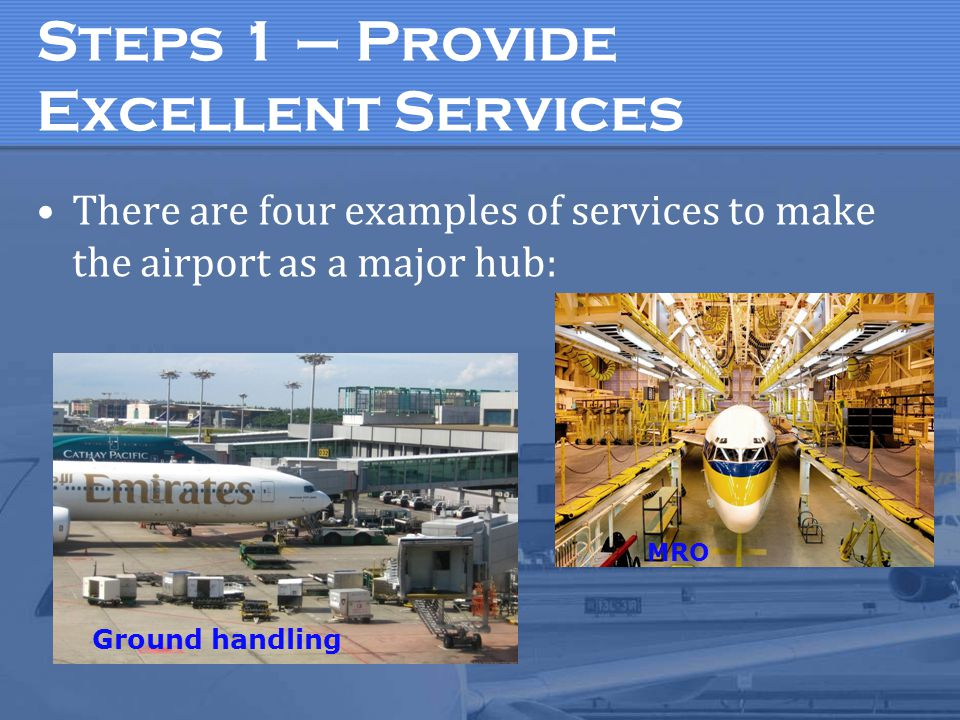 Steps 1 – Provide Excellent Services There are four examples of services to make the airport as a major hub: Ground handling MRO