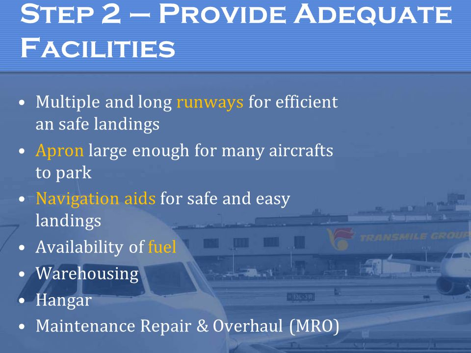 Step 2 – Provide Adequate Facilities Multiple and long runways for efficient an safe landings Apron large enough for many aircrafts to park Navigation aids for safe and easy landings Availability of fuel Warehousing Hangar Maintenance Repair & Overhaul (MRO)