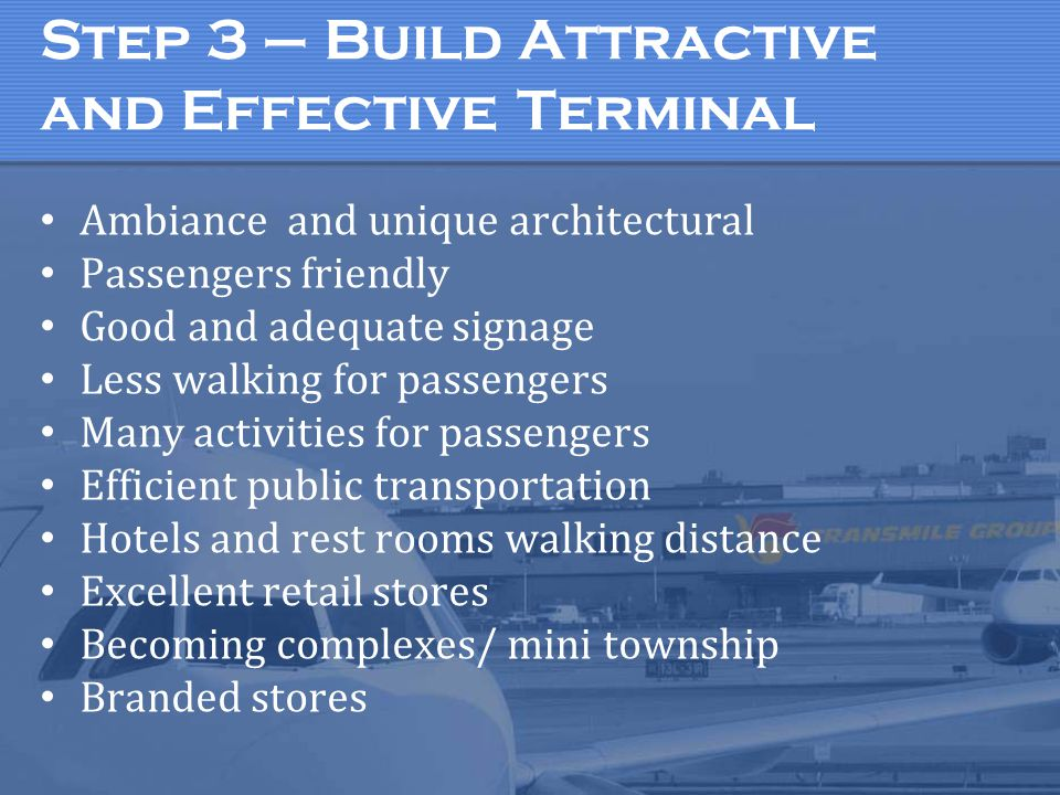 Step 3 – Build Attractive and Effective Terminal Ambiance and unique architectural Passengers friendly Good and adequate signage Less walking for passengers Many activities for passengers Efficient public transportation Hotels and rest rooms walking distance Excellent retail stores Becoming complexes/ mini township Branded stores