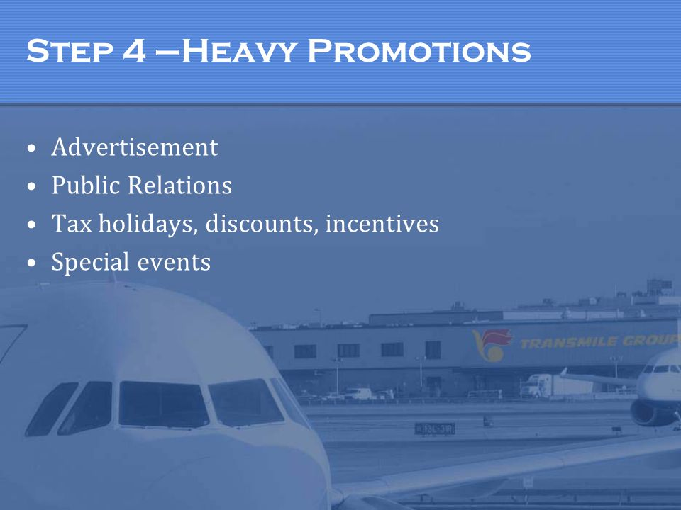 Step 4 –Heavy Promotions Advertisement Public Relations Tax holidays, discounts, incentives Special events