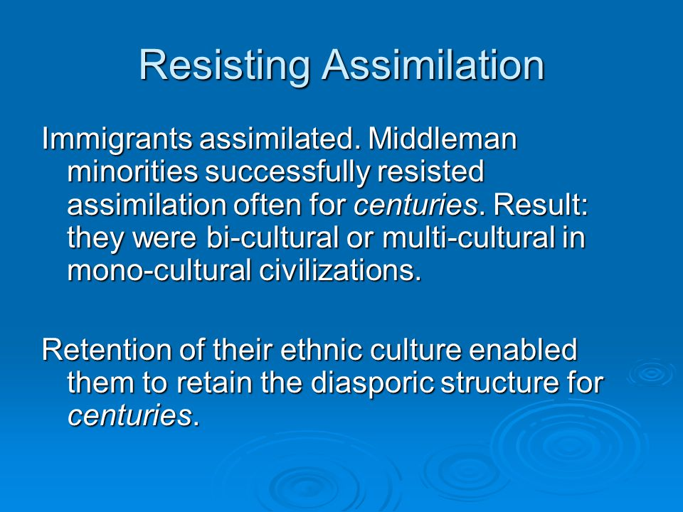 Resisting assimilation When immigrants or ethnic minorities assimilate, they lose their former commercial advantages: Bi- or multi-lingualism international social networks with enforceable trust Network – wide repository of business skills advantageous perception of market opportunity
