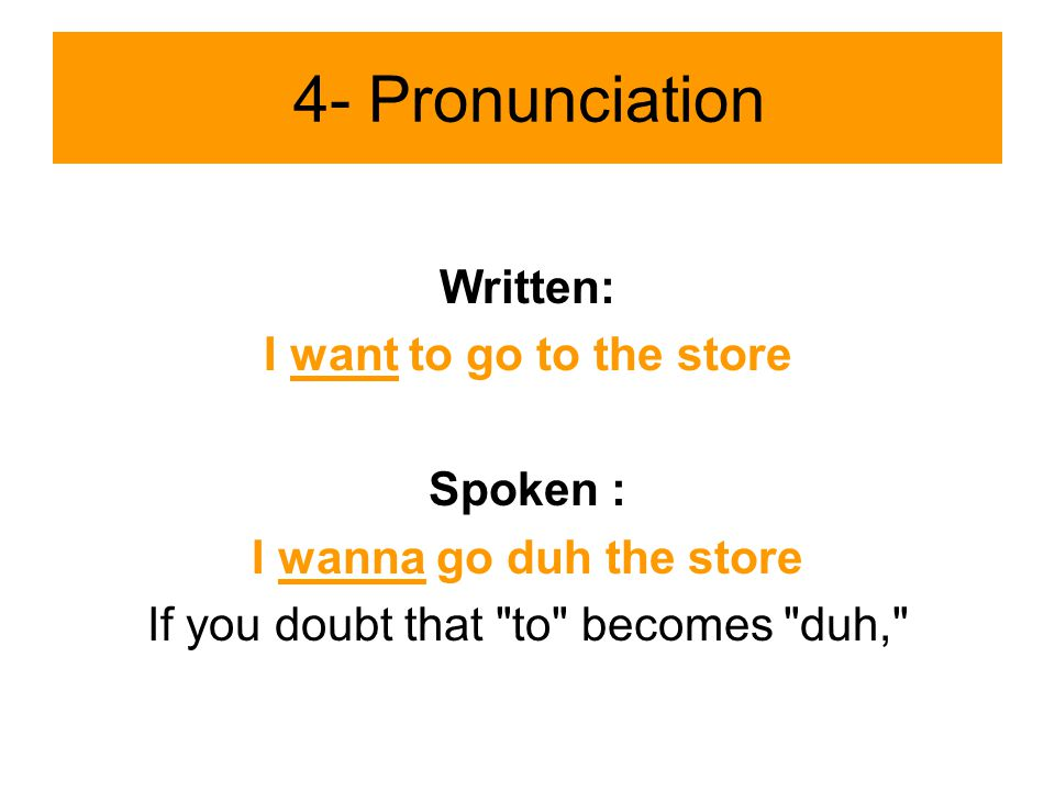 4- Pronunciation Written: I want to go to the store Spoken : I wanna go duh the store If you doubt that to becomes duh,