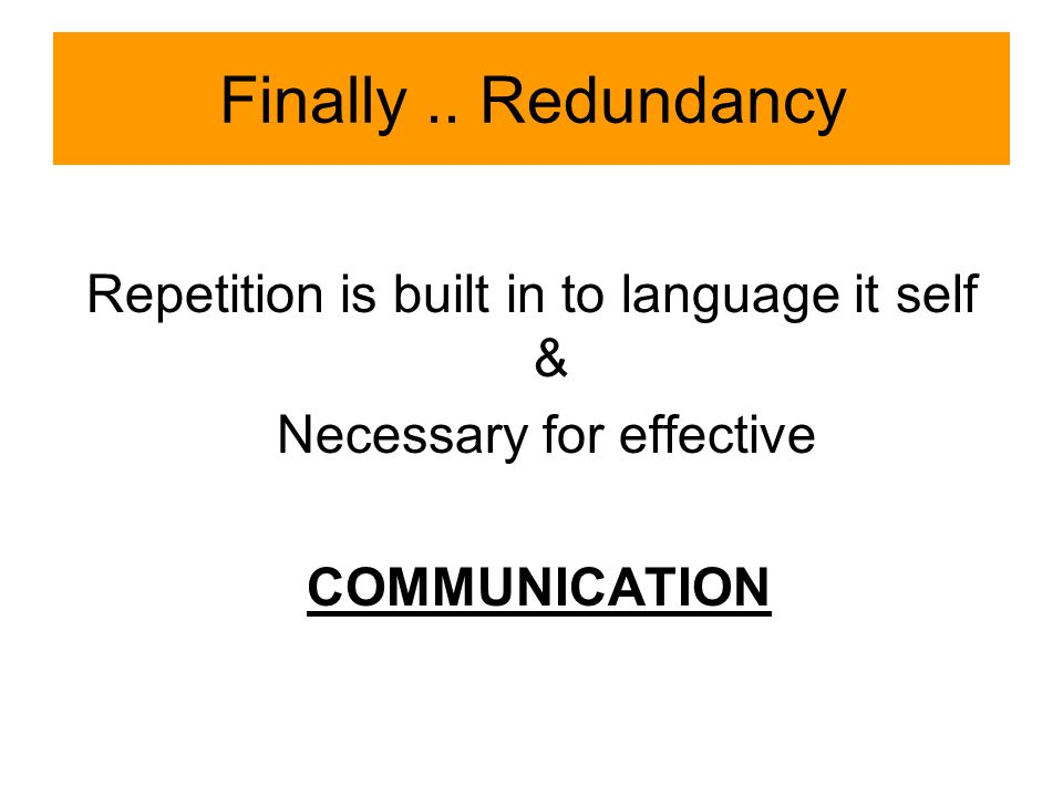 Finally.. Redundancy Repetition is built in to language it self & Necessary for effective COMMUNICATION