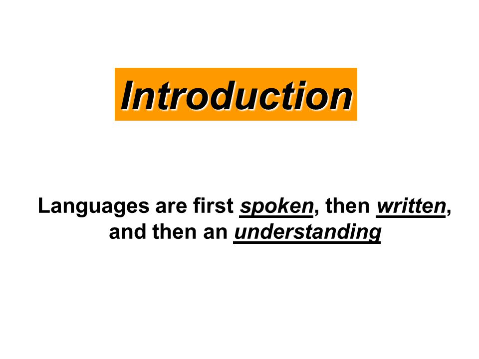 Introduction Languages are first spoken, then written, and then an understanding