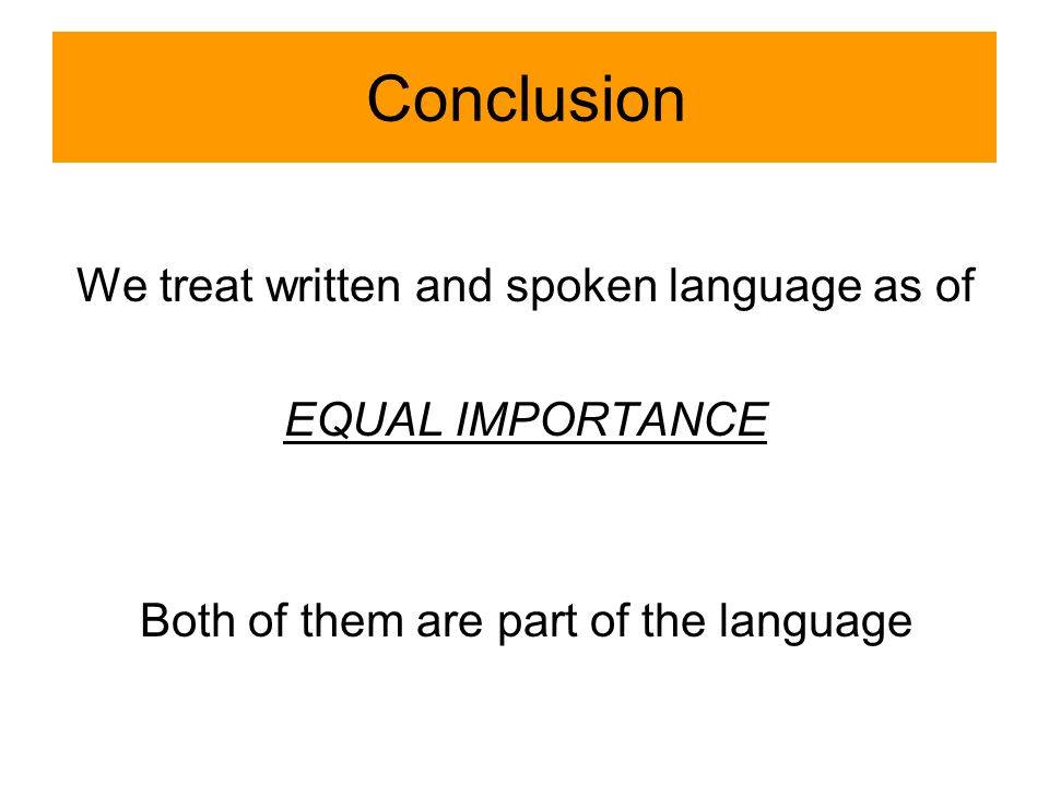 Conclusion We treat written and spoken language as of EQUAL IMPORTANCE Both of them are part of the language