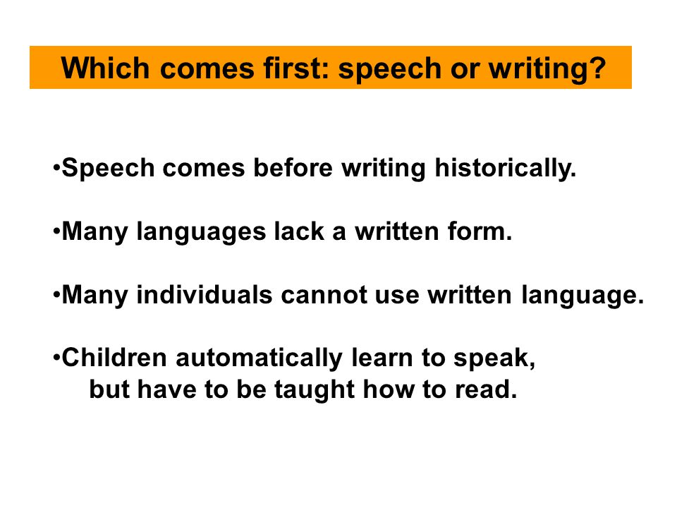 Which comes first: speech or writing? Speech comes before writing historically. Many languages lack a written form. Many individuals cannot use writte