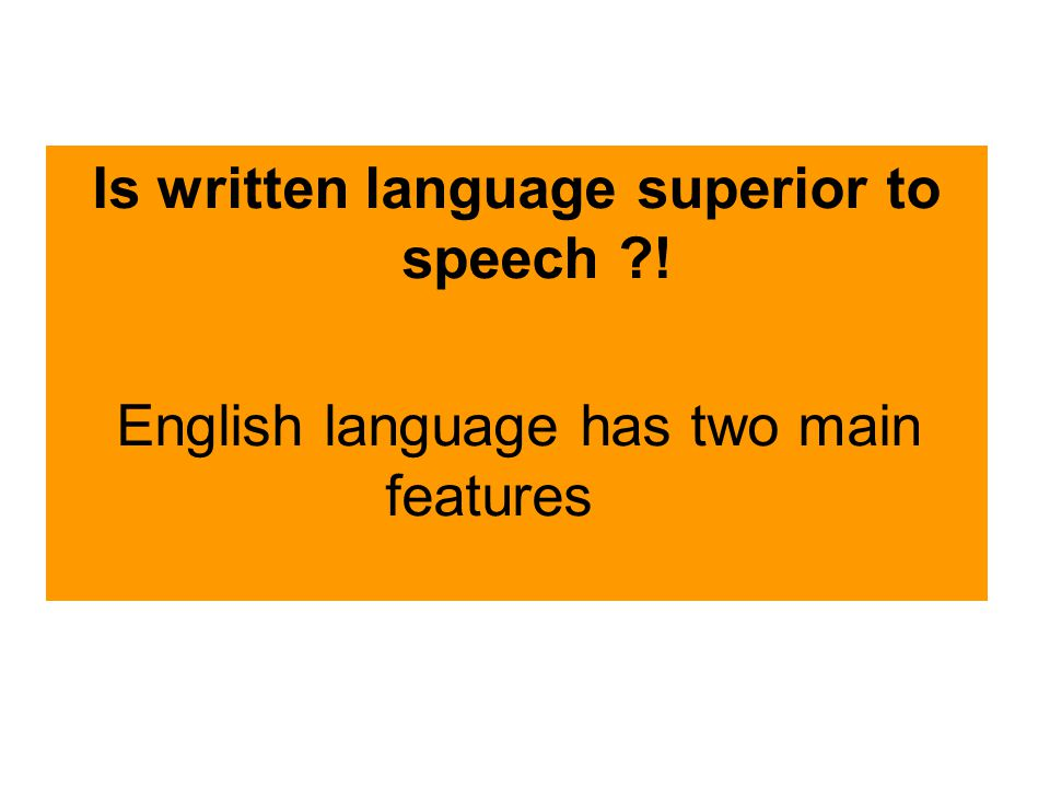 Is written language superior to speech ! English language has two main features