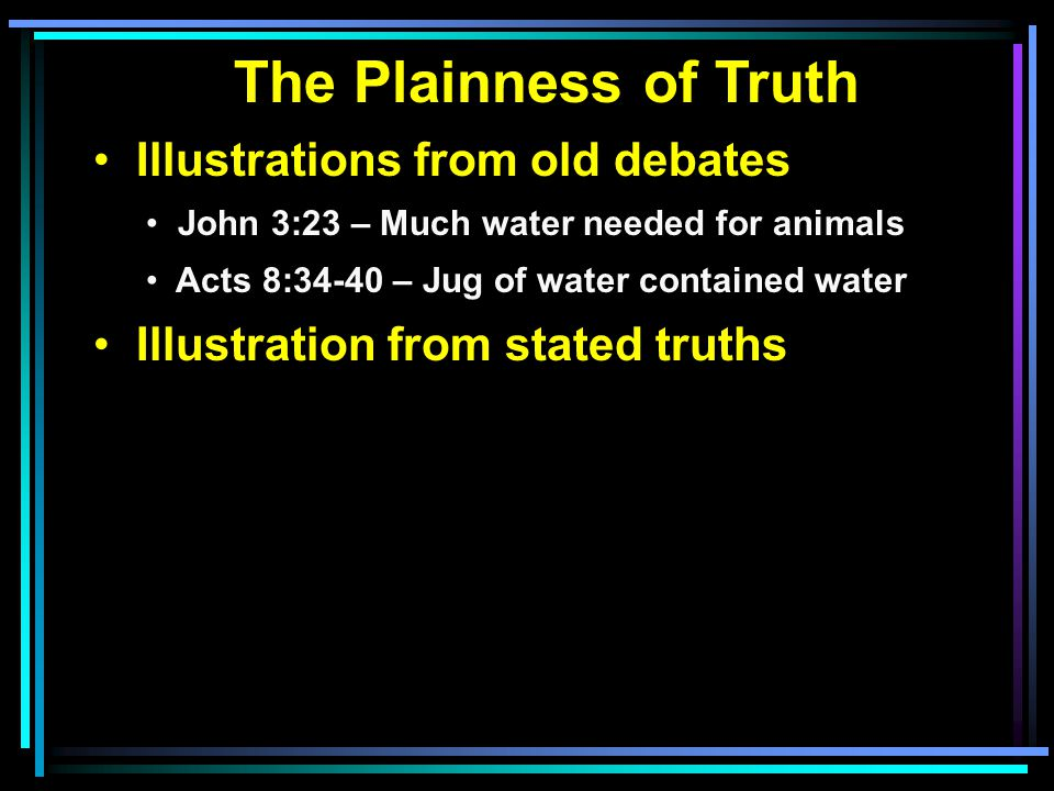 The Plainness of Truth Illustrations from old debates John 3:23 – Much water needed for animals Acts 8:34-40 – Jug of water contained water Illustration from stated truths