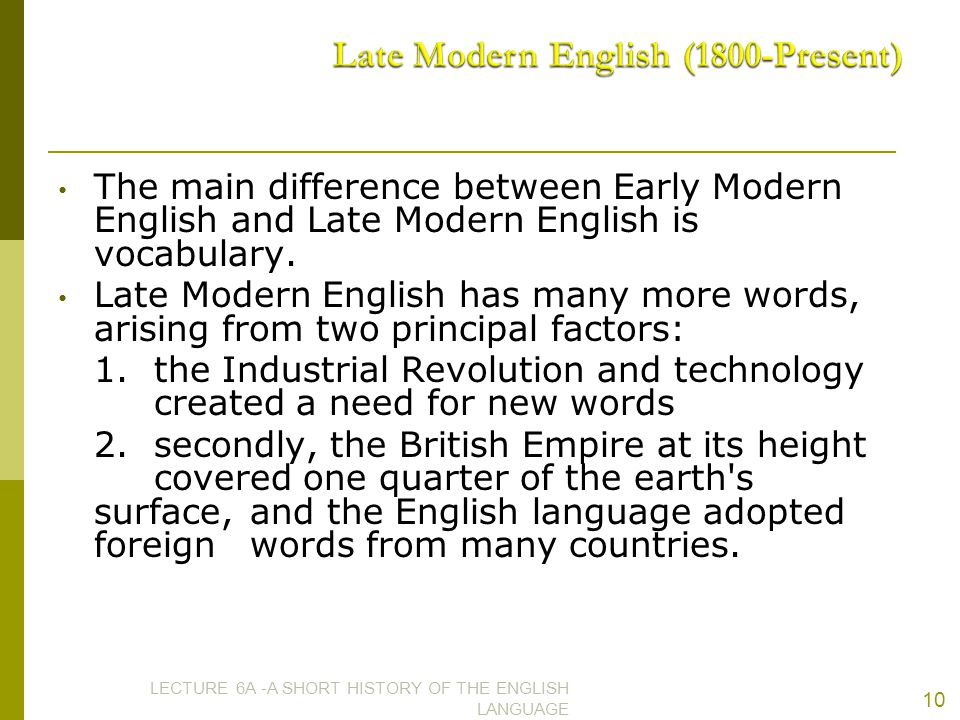 The main difference between Early Modern English and Late Modern English is vocabulary. Late Modern English has many more words, arising from two prin