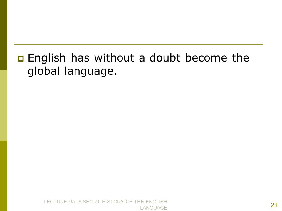  English has without a doubt become the global language. LECTURE 6A -A SHORT HISTORY OF THE ENGLISH LANGUAGE 21