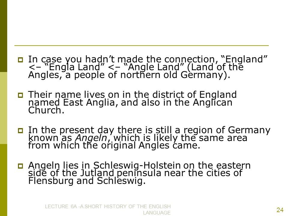""" In case you hadn't made the connection, """"England"""" <– """"Engla Land"""" <– """"Angle Land"""" (Land of the Angles, a people of northern old Germany).  Their na"""